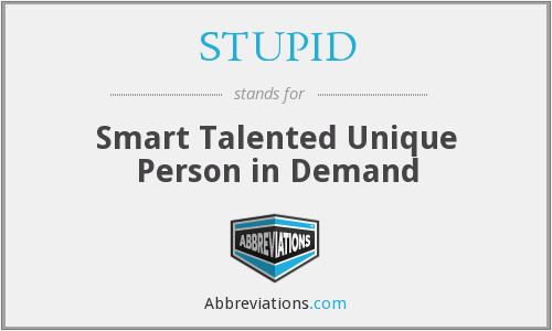 STUPID - Smart Talented Unique Person in Demand