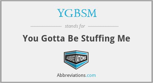 YGBSM - You Gotta Be Stuffing Me