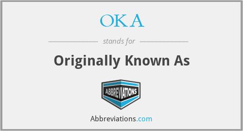 OKA - Originally Known As