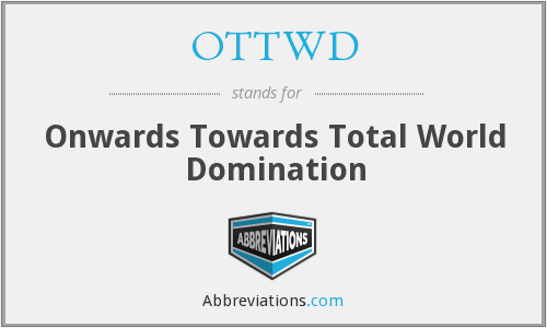 OTTWD - Onwards Towards Total World Domination