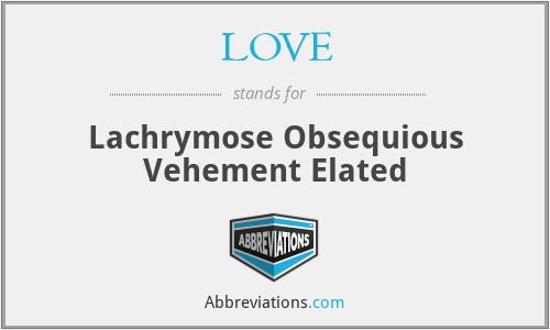 LOVE - Lachrymose Obsequious Vehement Elated