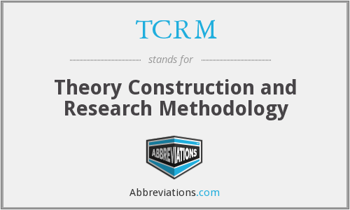 TCRM - Theory Construction and Research Methodology