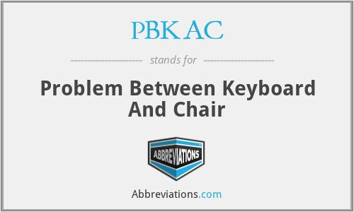 PBKAC - Problem Between Keyboard And Chair