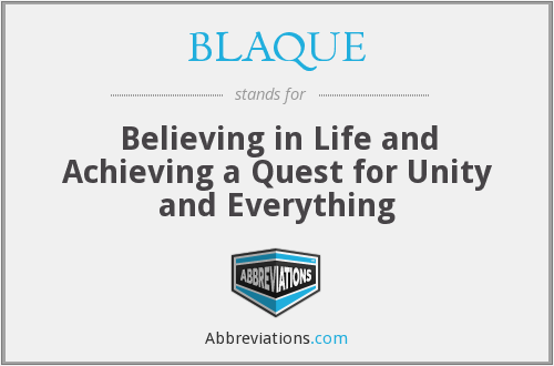 BLAQUE - Believing in Life and Achieving a Quest for Unity and Everything