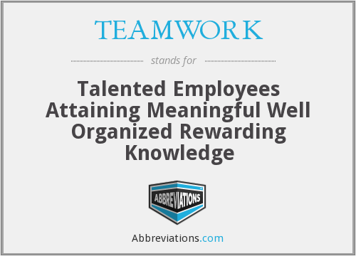 TEAMWORK - Talented Employees Attaining Meaningful Well Organized Rewarding Knowledge