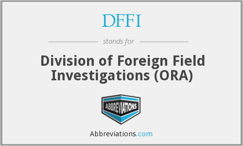 DFFI - Division of Foreign Field Investigations (ORA)