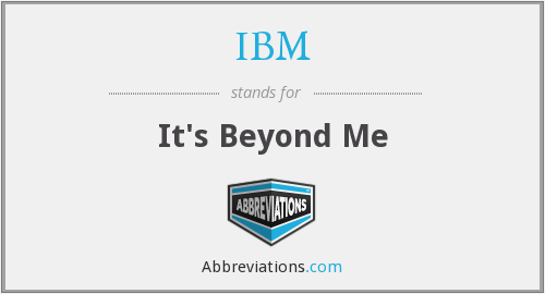 IBM - It's Beyond Me