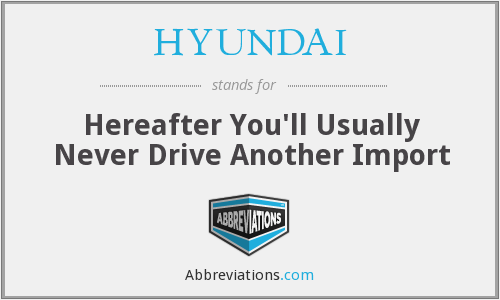 HYUNDAI - Hereafter You'll Usually Never Drive Another Import