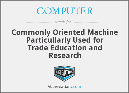 COMPUTER - Commonly Oriented Machine Particullarly Used for Trade Education and Research