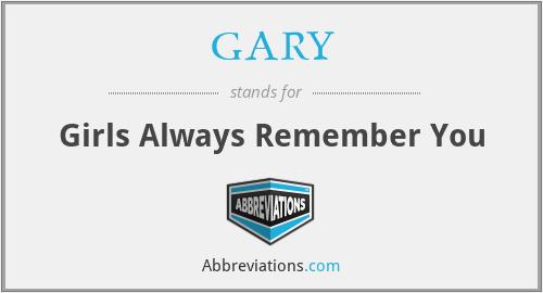 GARY - Girls Always Remember You