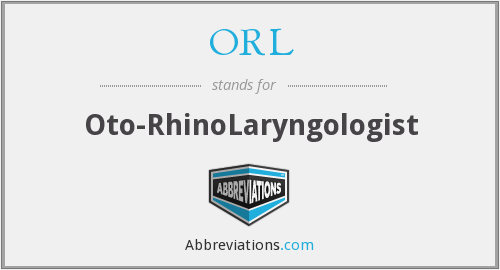 ORL - Oto- RhinoLaryngologist