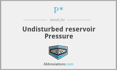 P* - Undisturbed reservoir Pressure