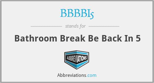 BBBBI5 - Bathroom Break Be Back In 5