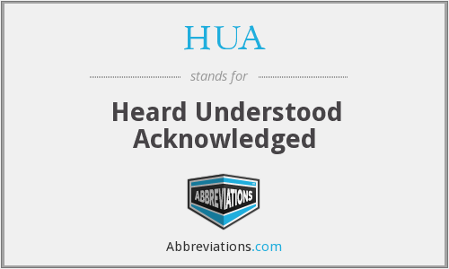 HUA - Heard Understood Acknowledged