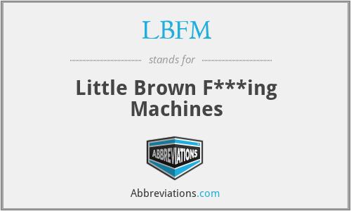 LBFM - Little Brown F***ing Machines