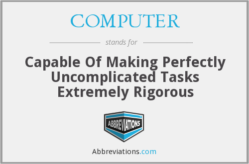 COMPUTER - Capable Of Making Perfectly Uncomplicated Tasks Extremely Rigorous