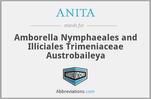 ANITA - Amborella Nymphaeales and Illiciales Trimeniaceae Austrobaileya