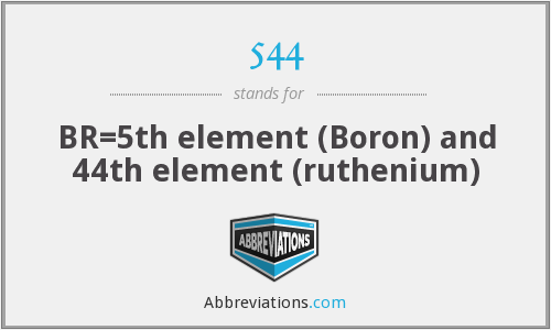 544 - BR=5th element (Boron) and 44th element (ruthenium)