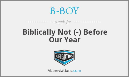 B-BOY - Biblically Not (-) Before Our Year
