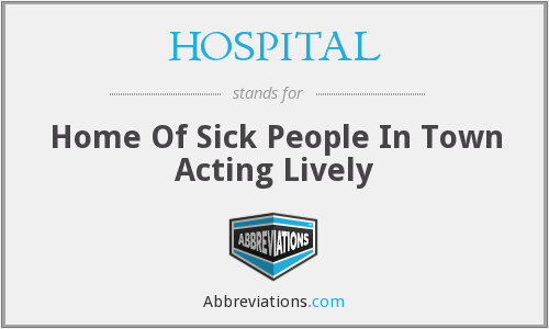 HOSPITAL - Home Of Sick People In Town Acting Lively