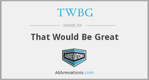 TWBG - That Would Be Great