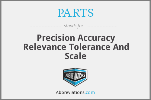PARTS - Precision Accuracy Relevance Tolerance And Scale