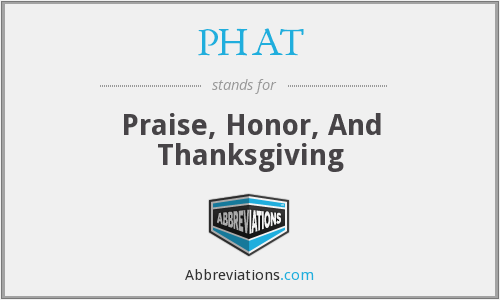 PHAT - Praise, Honor, And Thanksgiving
