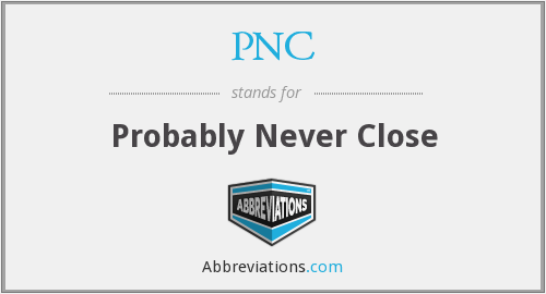 PNC - Probably Never Close
