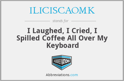 ILICISCAOMK - I Laughed, I Cried, I Spilled Coffee All Over My Keyboard