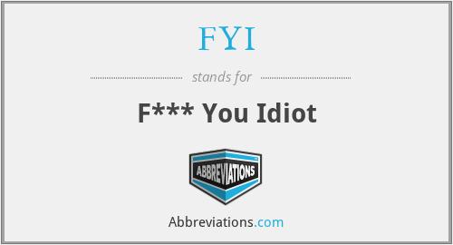 FYI - F*** You Idiot