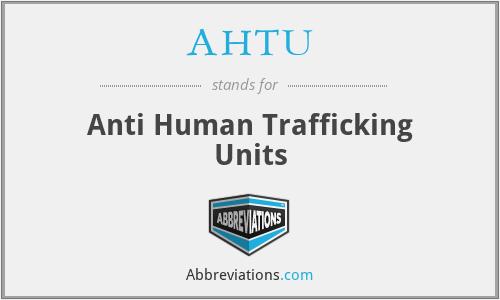 AHTU - Anti Human Trafficking Units