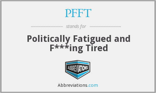 PFFT - Politically Fatigued and F***ing Tired