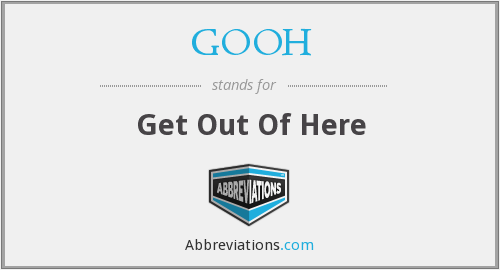 GOOH - Get Out Of Here