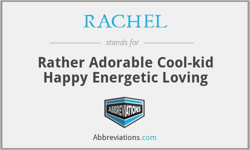 RACHEL - Rather Adorable Cool-kid Happy Energetic Loving