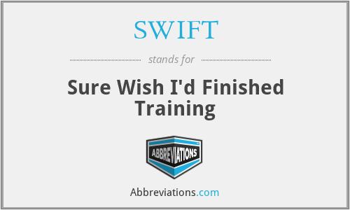 SWIFT - Sure Wish I'd Finished Training