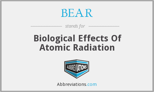 BEAR - Biological Effects Of Atomic Radiation