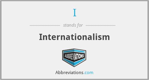 I - Internationalism
