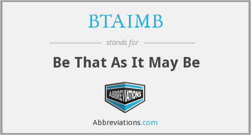 BTAIMB - Be That As It May Be
