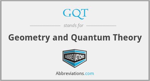 GQT - Geometry and Quantum Theory