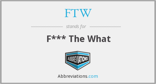 FTW - F*** The What
