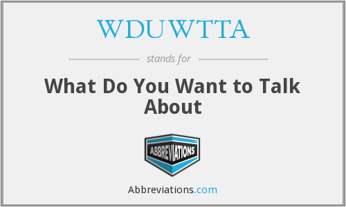 WDUWTTA - What Do You Want to Talk About