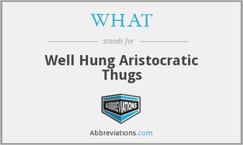 WHAT - Well Hung Aristocratic Thugs