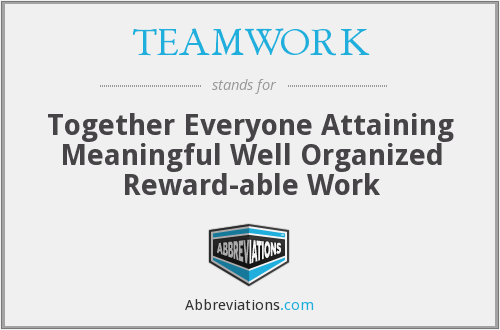 TEAMWORK - Together Everyone Attaining Meaningful Well Organized Reward-able Work