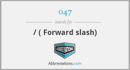 047 - / ( Forward slash)
