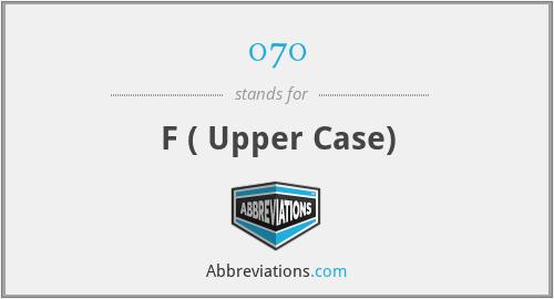 070 - F ( Upper Case)