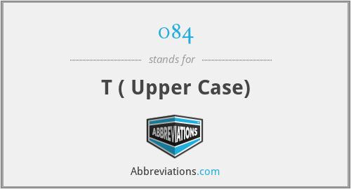 084 - T ( Upper Case)