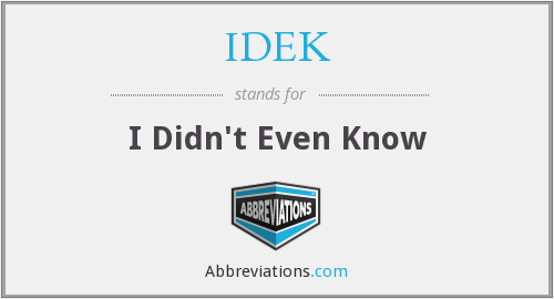 What does IDEK stand for?