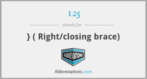 125 - } ( Right/closing brace)