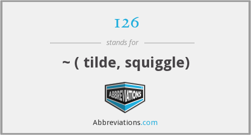 126 - ~ ( tilde, squiggle)