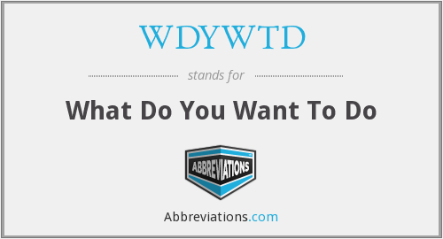 What does WDYWTD stand for?
